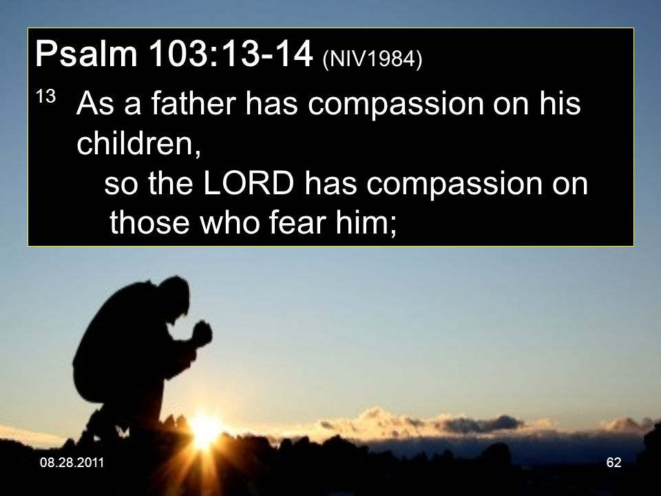 Psalm 103:13-14 (NIV1984) 13 As a father has compassion on his children, so the LORD has compassion on those who fear him;