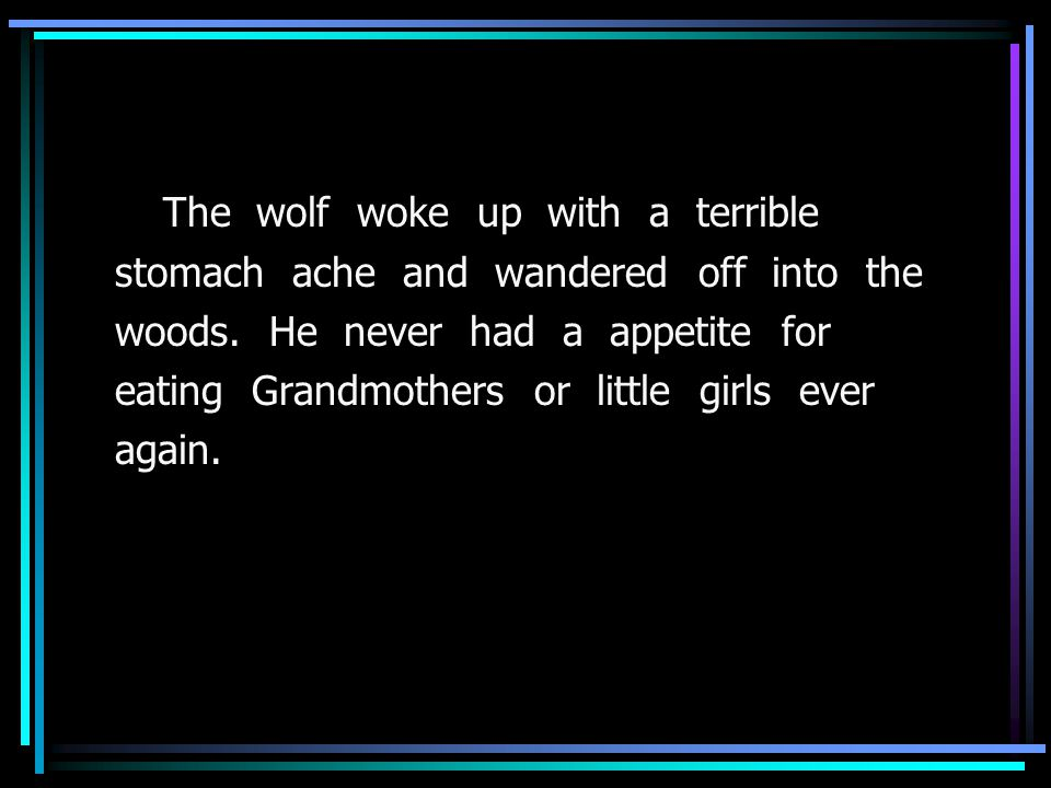 The wolf woke up with a terrible stomach ache and wandered off into the woods.