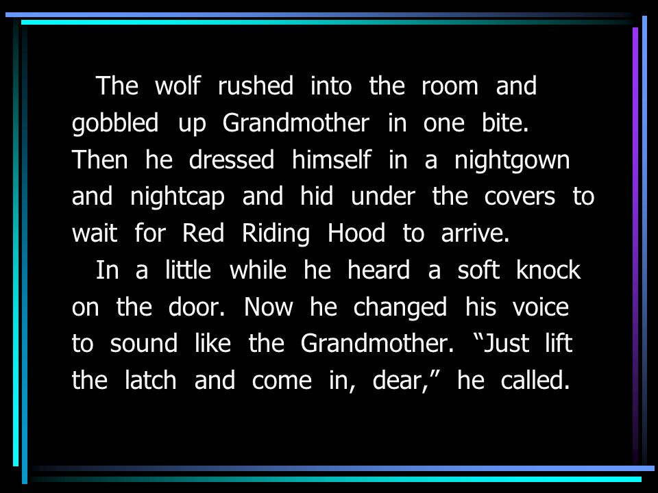 The wolf rushed into the room and gobbled up Grandmother in one bite.