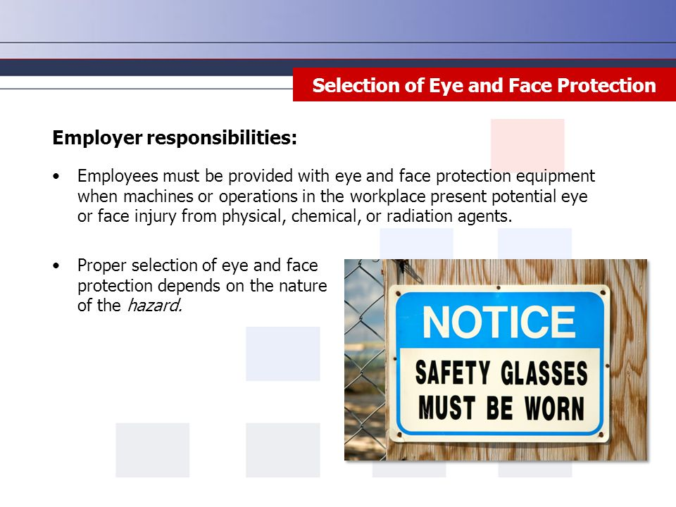 Selection of Eye and Face Protection Employees must be provided with eye and face protection equipment when machines or operations in the workplace present potential eye or face injury from physical, chemical, or radiation agents.
