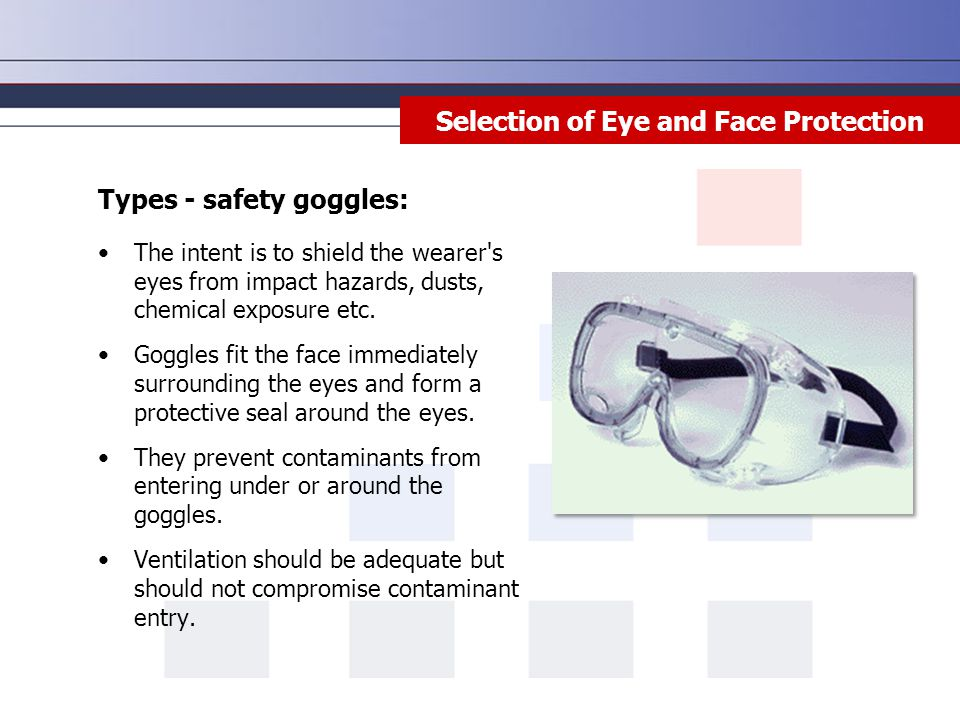 Selection of Eye and Face Protection Types - safety goggles: The intent is to shield the wearer s eyes from impact hazards, dusts, chemical exposure etc.
