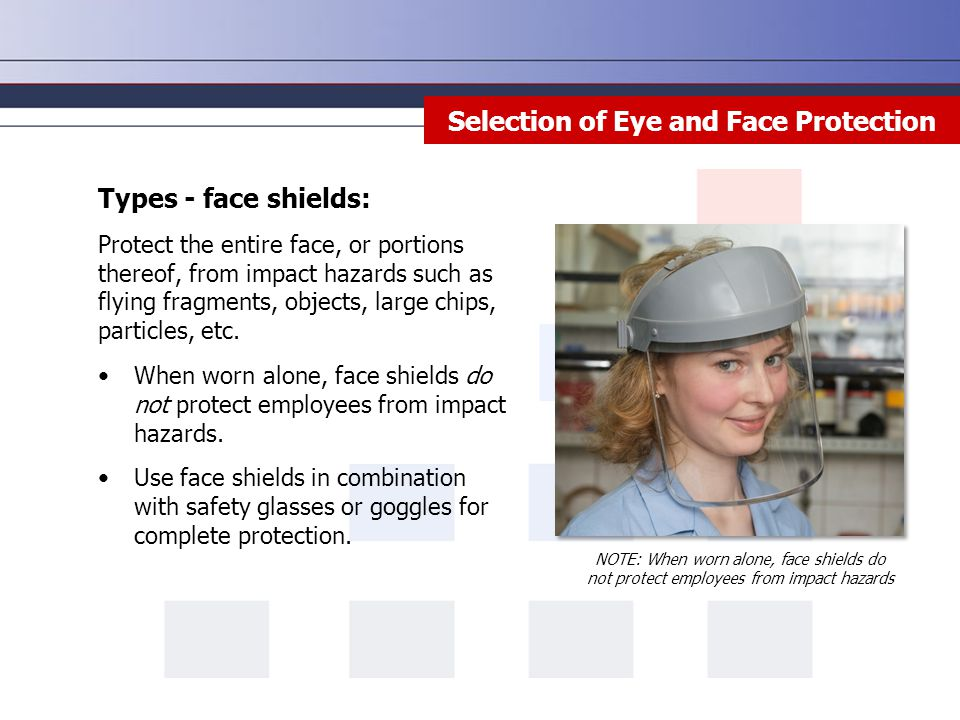 Lead in the Body Selection of Eye and Face Protection Types - face shields: Protect the entire face, or portions thereof, from impact hazards such as flying fragments, objects, large chips, particles, etc.