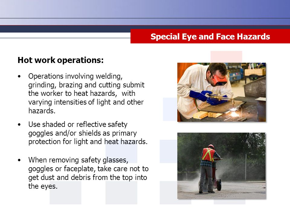 Special Eye and Face Hazards Hot work operations: Operations involving welding, grinding, brazing and cutting submit the worker to heat hazards, with varying intensities of light and other hazards.
