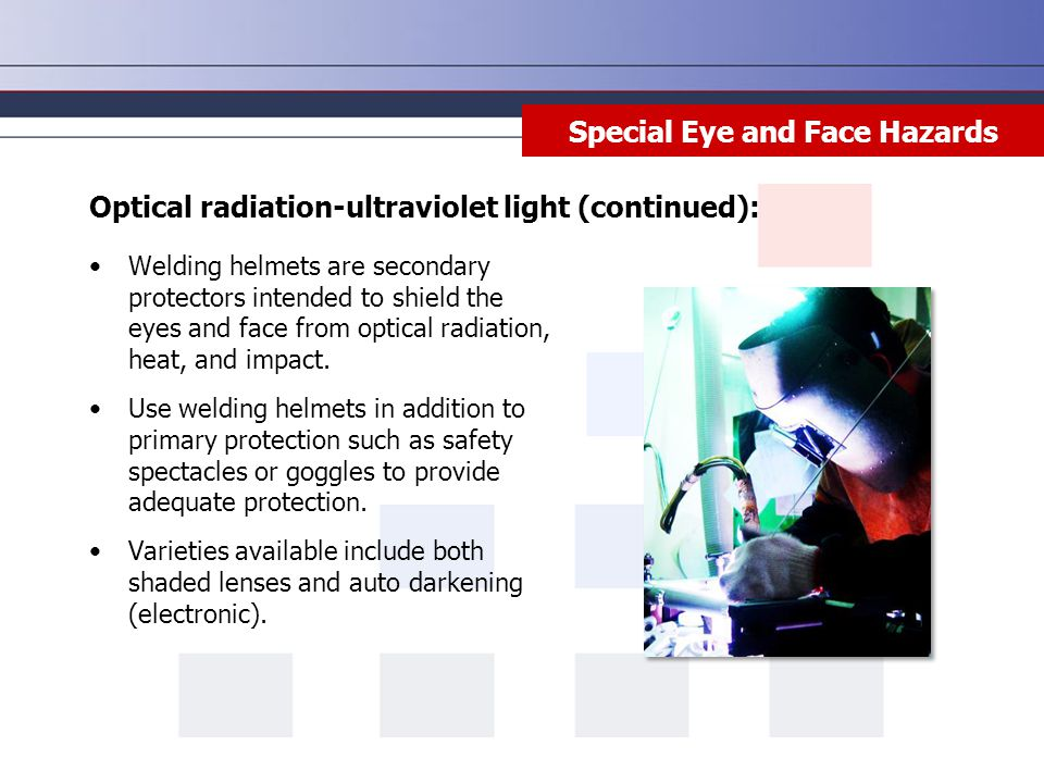Special Eye and Face Hazards Welding helmets are secondary protectors intended to shield the eyes and face from optical radiation, heat, and impact.