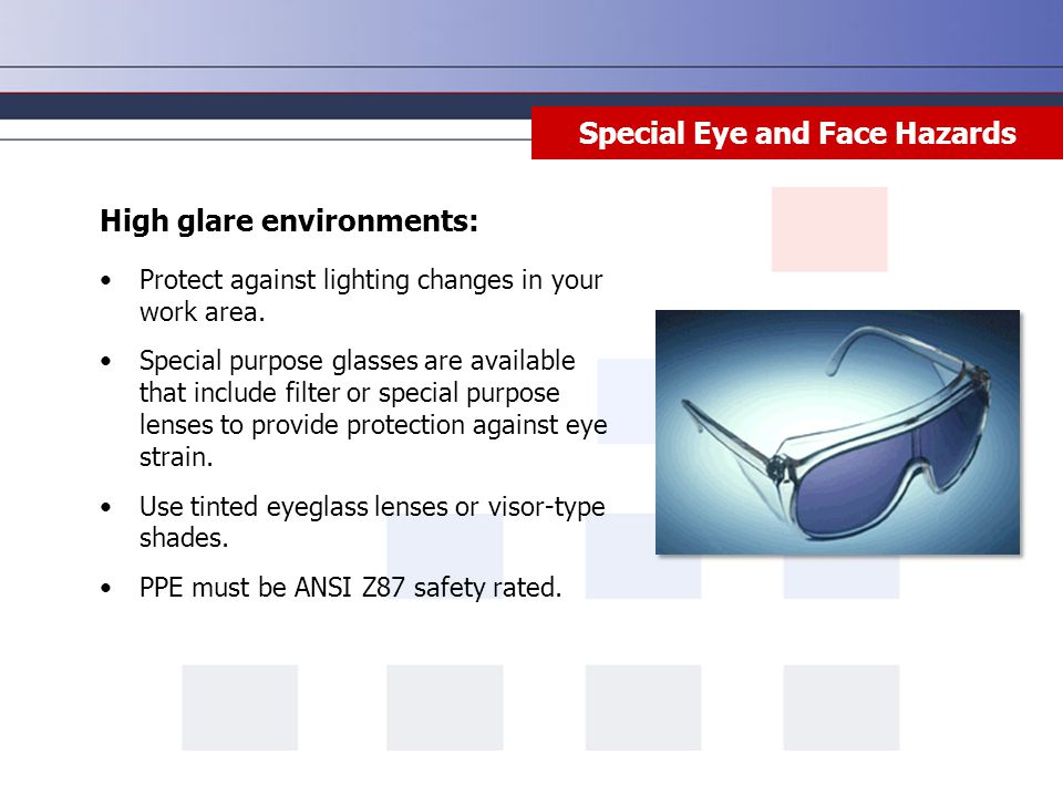 Special Eye and Face Hazards High glare environments: Protect against lighting changes in your work area.