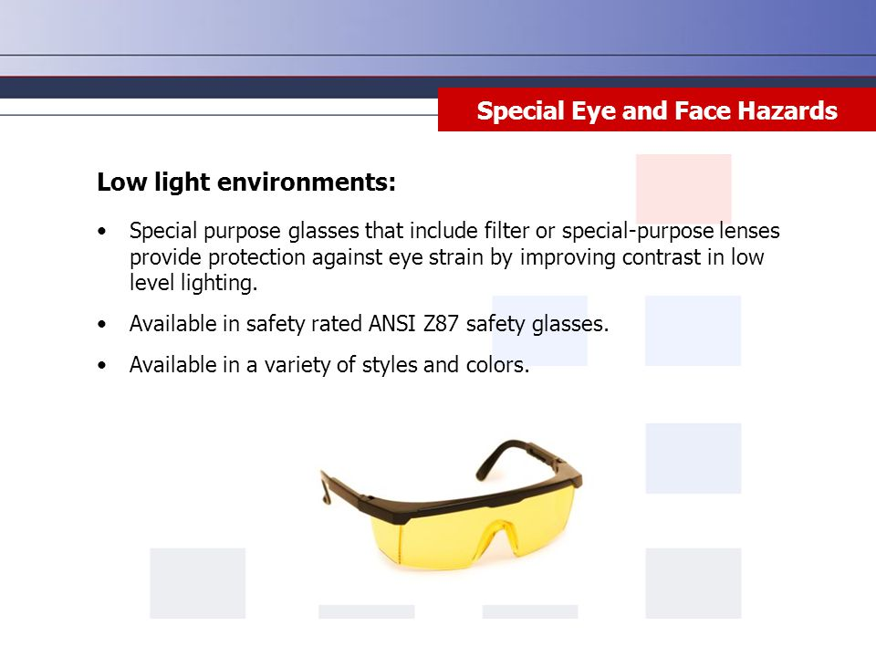 Special Eye and Face Hazards Low light environments: Special purpose glasses that include filter or special-purpose lenses provide protection against eye strain by improving contrast in low level lighting.