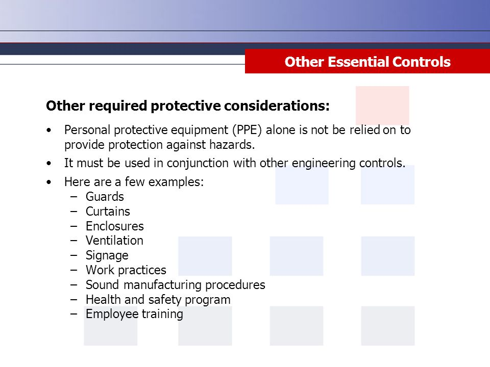 Other Essential Controls Personal protective equipment (PPE) alone is not be relied on to provide protection against hazards.