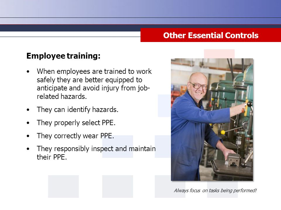 Other Essential Controls Employee training: When employees are trained to work safely they are better equipped to anticipate and avoid injury from job- related hazards.