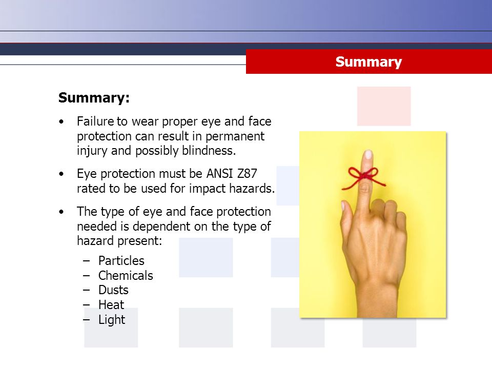 Summary Summary: Failure to wear proper eye and face protection can result in permanent injury and possibly blindness.