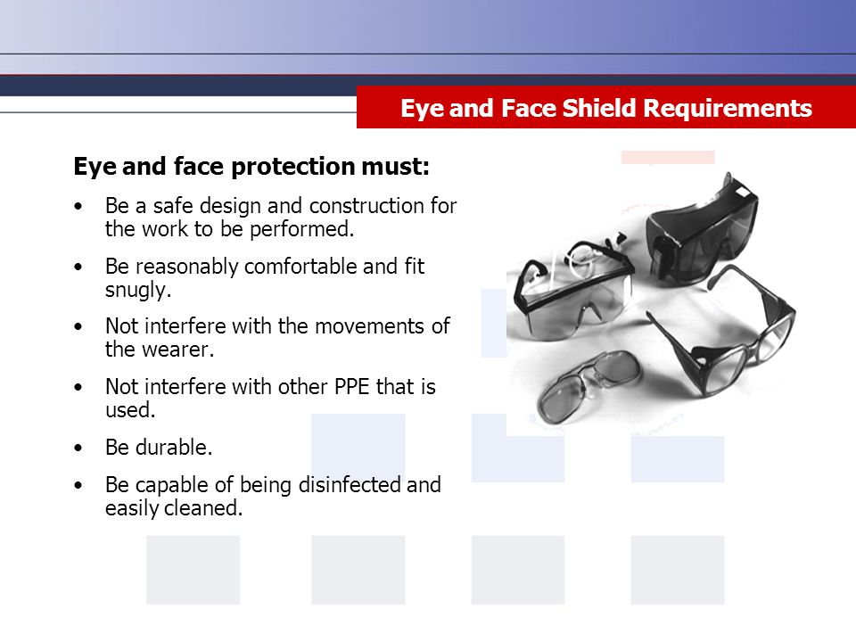 Eye and Face Shield Requirements Eye and face protection must: Be a safe design and construction for the work to be performed.