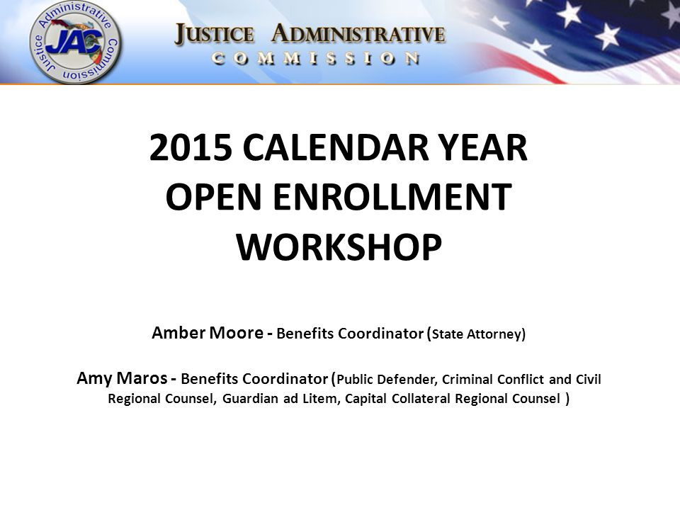 2015 CALENDAR YEAR OPEN ENROLLMENT WORKSHOP Amber Moore - Benefits Coordinator ( State Attorney) Amy Maros - Benefits Coordinator ( Public Defender, Criminal Conflict and Civil Regional Counsel, Guardian ad Litem, Capital Collateral Regional Counsel )