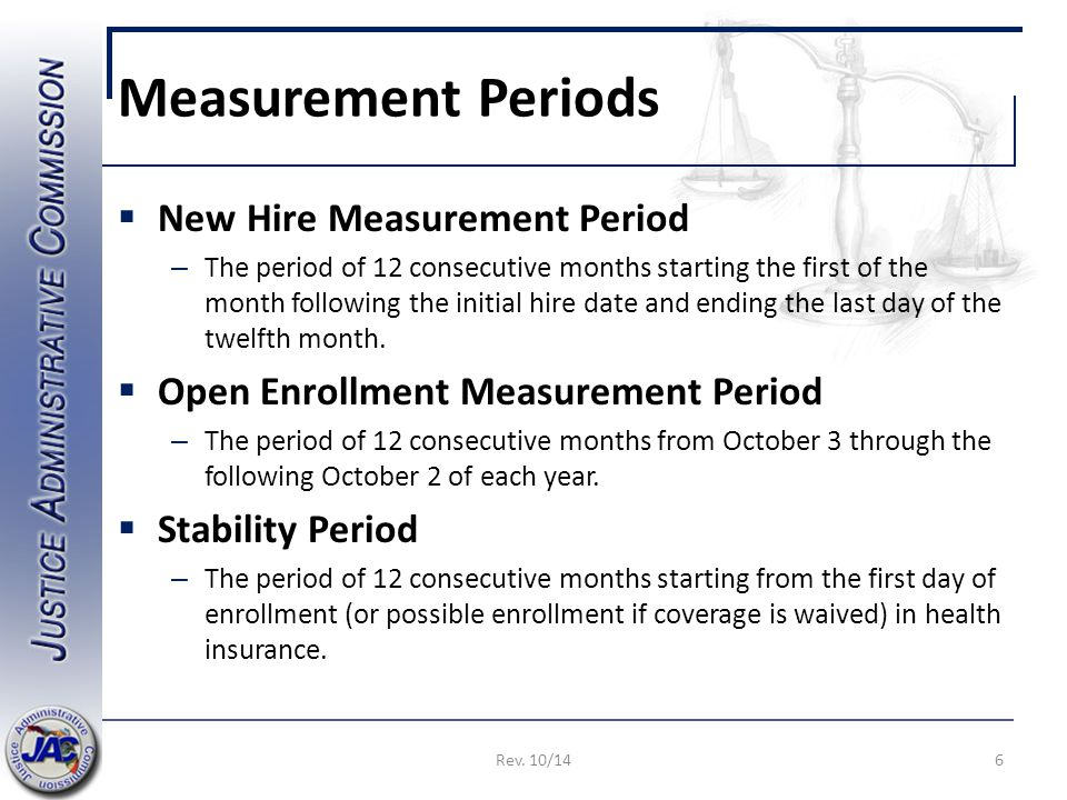 Measurement Periods  New Hire Measurement Period – The period of 12 consecutive months starting the first of the month following the initial hire date and ending the last day of the twelfth month.