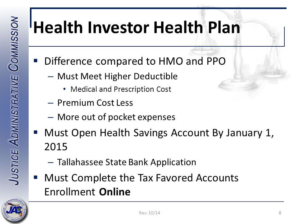 Health Investor Health Plan  Difference compared to HMO and PPO – Must Meet Higher Deductible Medical and Prescription Cost – Premium Cost Less – More out of pocket expenses  Must Open Health Savings Account By January 1, 2015 – Tallahassee State Bank Application  Must Complete the Tax Favored Accounts Enrollment Online 8Rev.