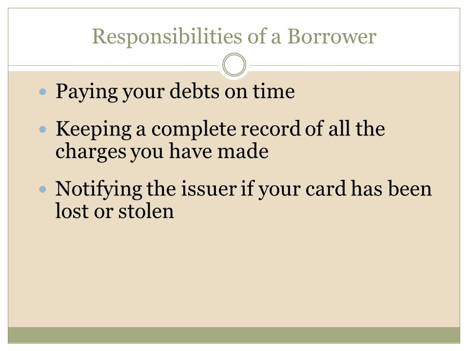 Responsibilities of a Borrower Paying your debts on time Keeping a complete record of all the charges you have made Notifying the issuer if your card has been lost or stolen