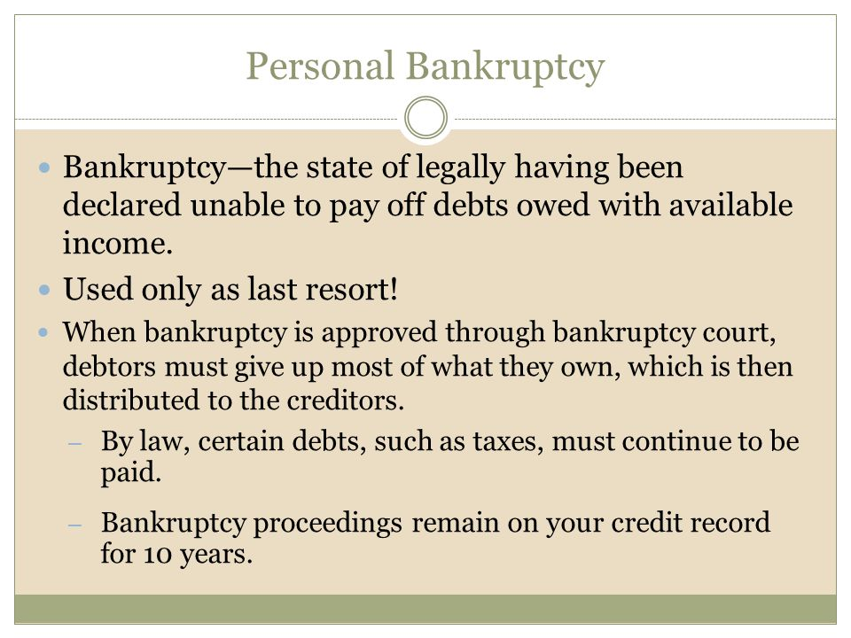 Personal Bankruptcy Bankruptcy—the state of legally having been declared unable to pay off debts owed with available income.
