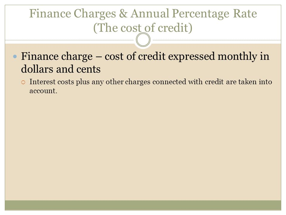 Finance Charges & Annual Percentage Rate (The cost of credit) Finance charge – cost of credit expressed monthly in dollars and cents  Interest costs plus any other charges connected with credit are taken into account.
