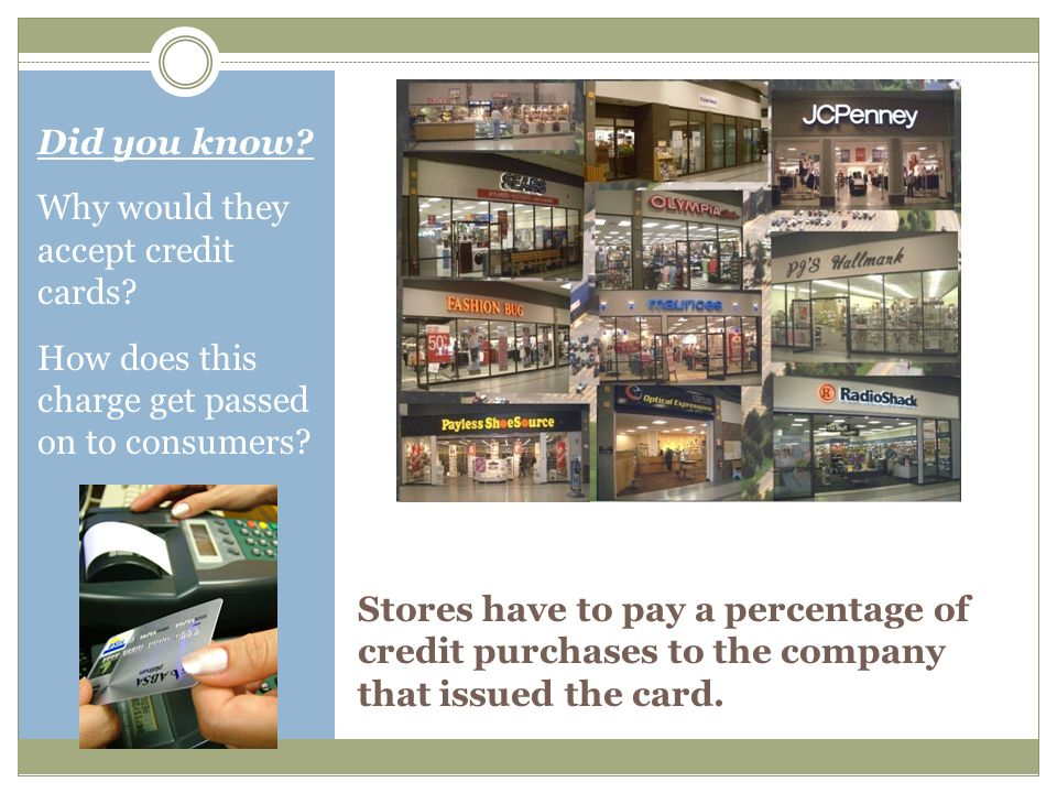Stores have to pay a percentage of credit purchases to the company that issued the card.