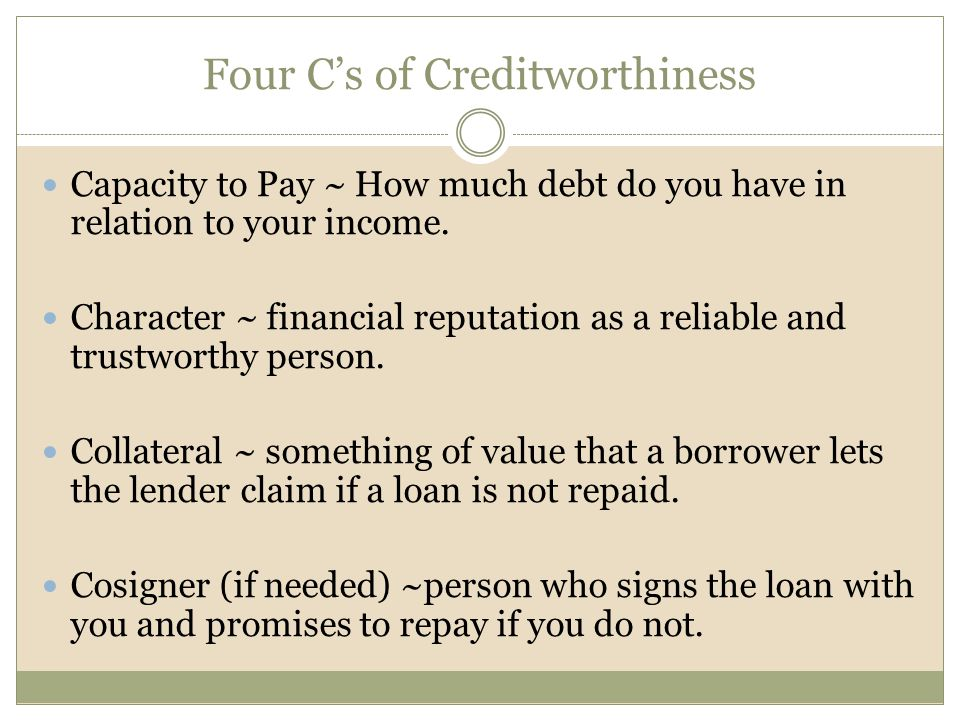 Four C's of Creditworthiness Capacity to Pay ~ How much debt do you have in relation to your income.