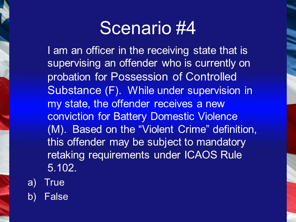 Scenario #4 I am an officer in the receiving state that is supervising an offender who is currently on probation for Possession of Controlled Substance (F).
