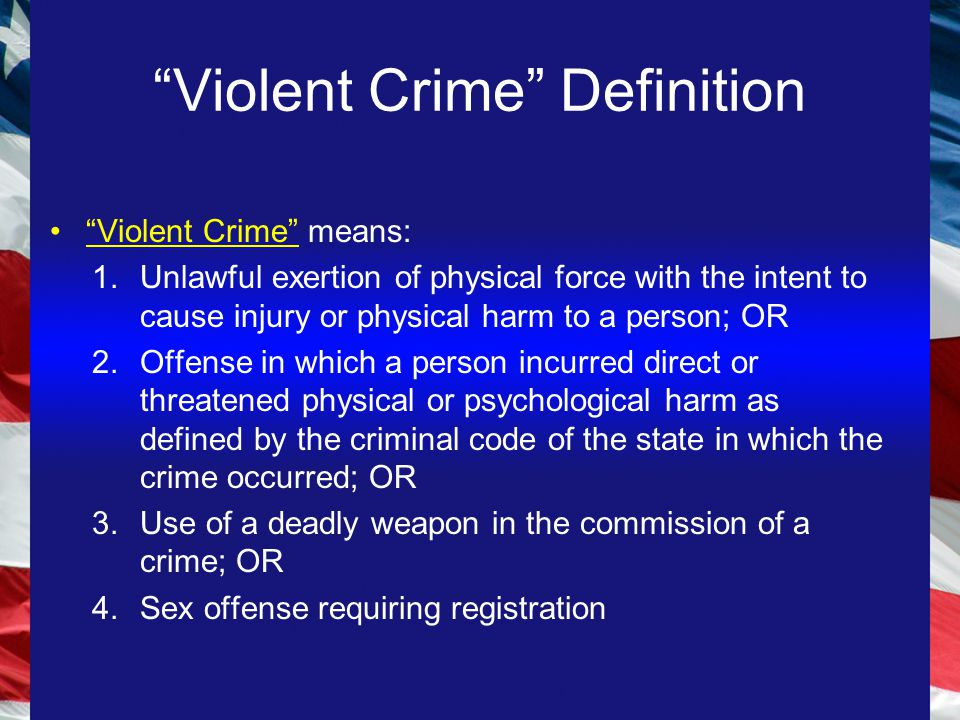 Violent Crime Definition Violent Crime means: 1.Unlawful exertion of physical force with the intent to cause injury or physical harm to a person; OR 2.Offense in which a person incurred direct or threatened physical or psychological harm as defined by the criminal code of the state in which the crime occurred; OR 3.Use of a deadly weapon in the commission of a crime; OR 4.Sex offense requiring registration