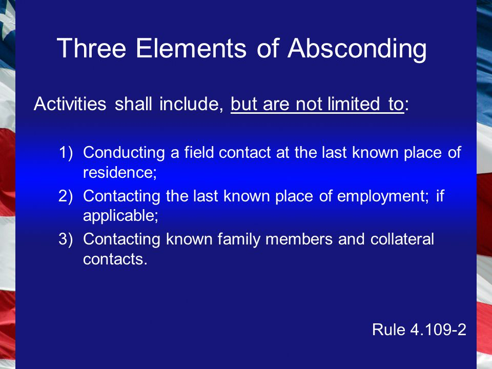 Three Elements of Absconding Activities shall include, but are not limited to: 1)Conducting a field contact at the last known place of residence; 2)Contacting the last known place of employment; if applicable; 3)Contacting known family members and collateral contacts.