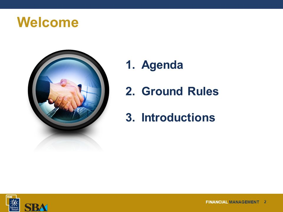 FINANCIAL MANAGEMENT 2 Welcome 1. Agenda 2. Ground Rules 3. Introductions
