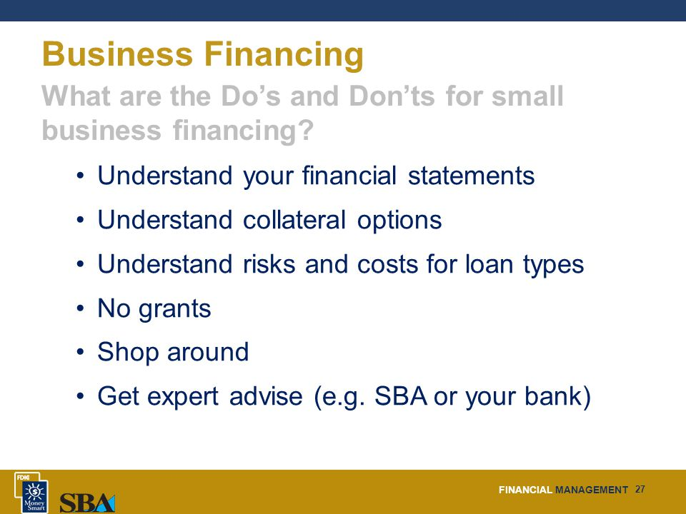 FINANCIAL MANAGEMENT 27 Business Financing What are the Do's and Don'ts for small business financing.