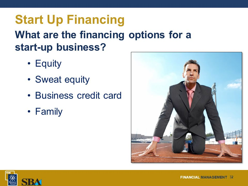 FINANCIAL MANAGEMENT 32 Start Up Financing What are the financing options for a start-up business.