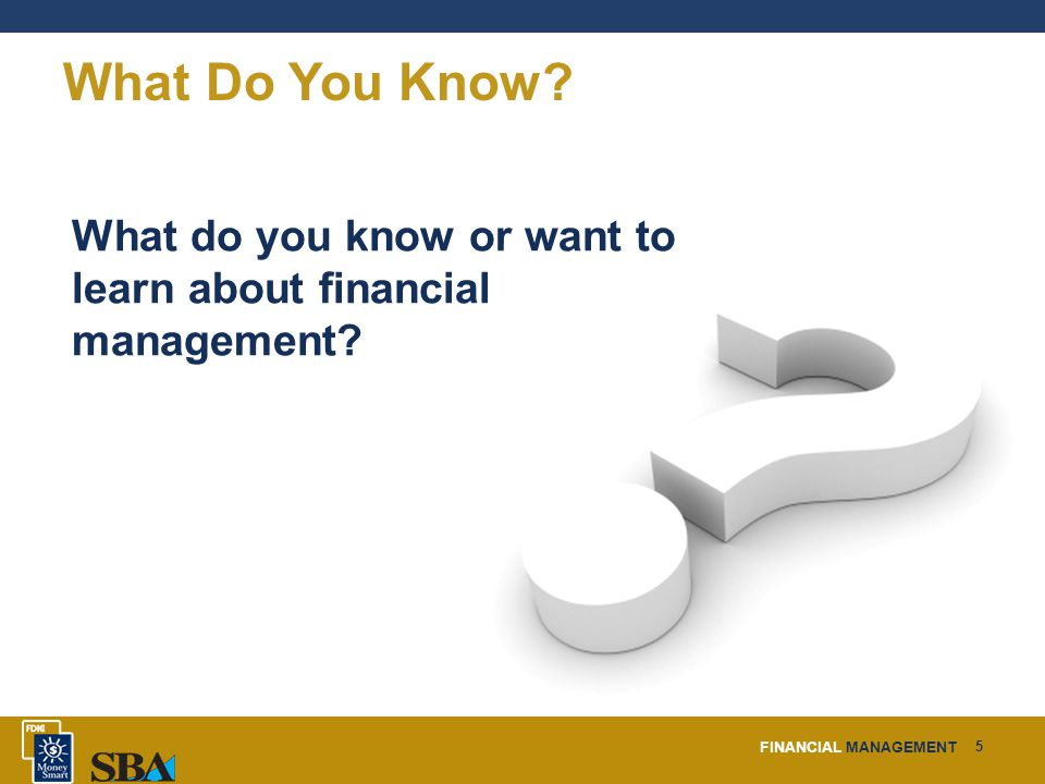 FINANCIAL MANAGEMENT 5 What Do You Know.