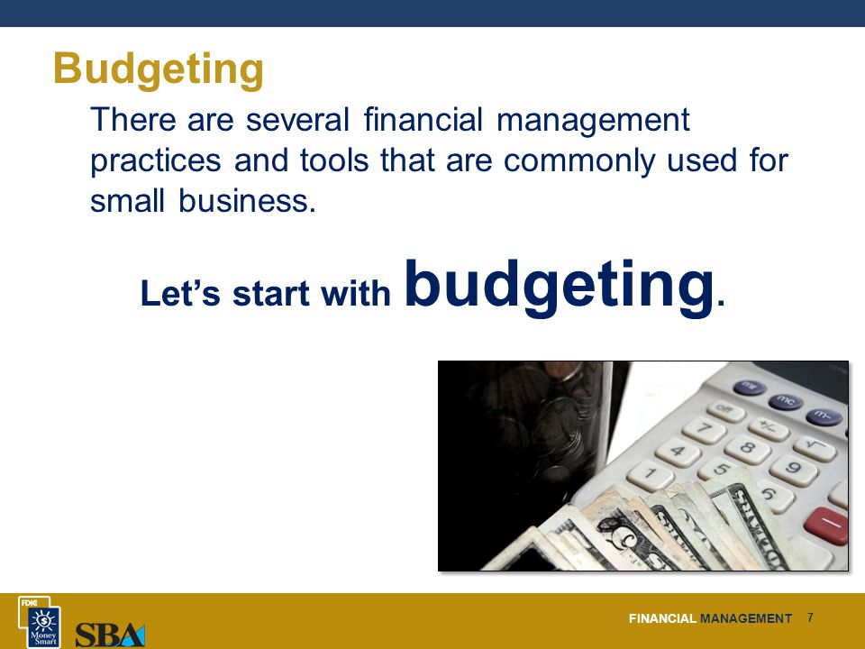 FINANCIAL MANAGEMENT 7 Budgeting There are several financial management practices and tools that are commonly used for small business.