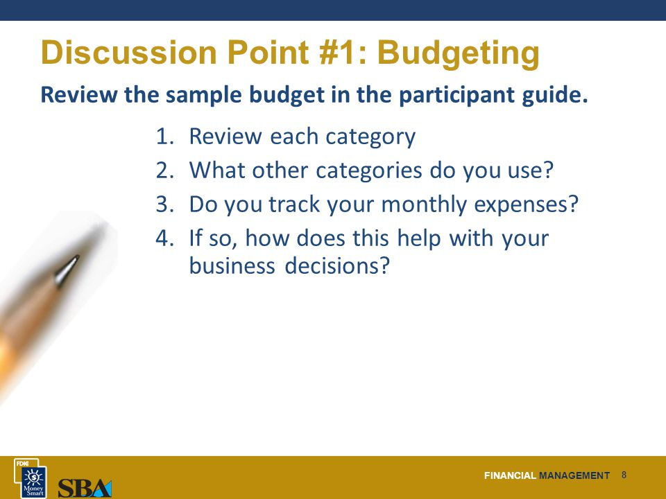 FINANCIAL MANAGEMENT 8 Discussion Point #1: Budgeting Review the sample budget in the participant guide.