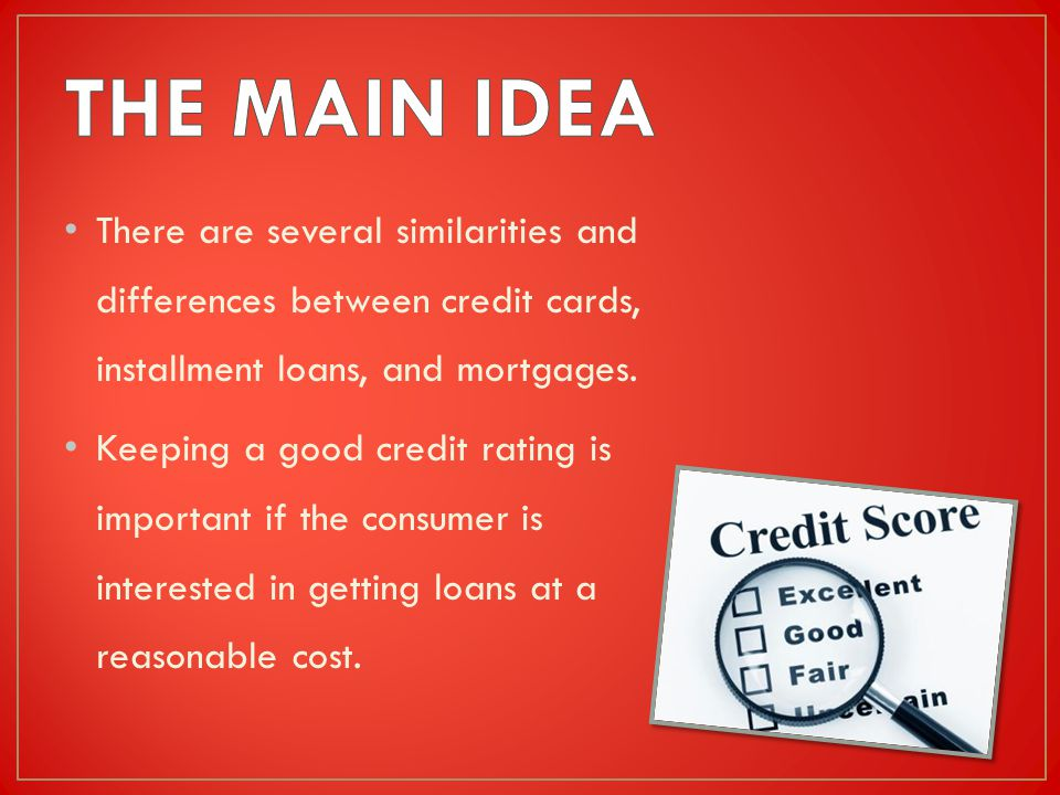 There are several similarities and differences between credit cards, installment loans, and mortgages.
