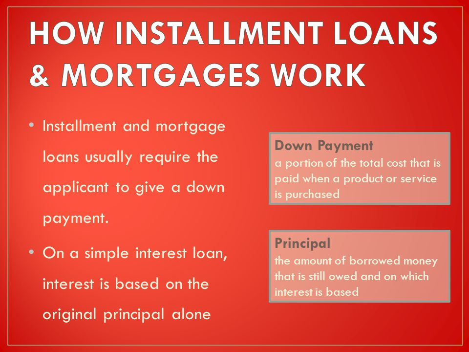 Installment and mortgage loans usually require the applicant to give a down payment.