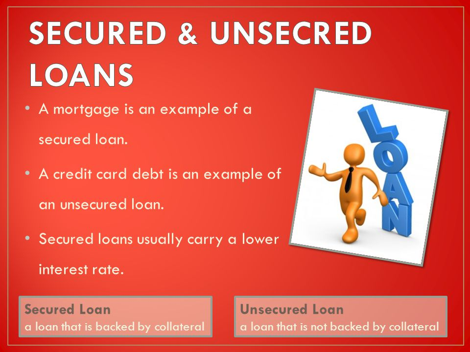 A mortgage is an example of a secured loan. A credit card debt is an example of an unsecured loan.