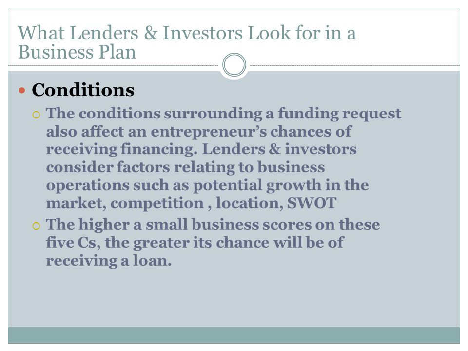 Conditions  The conditions surrounding a funding request also affect an entrepreneur's chances of receiving financing.