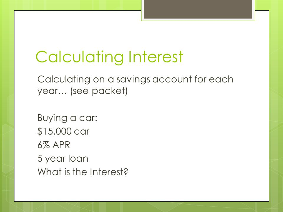 Calculating Interest Calculating on a savings account for each year… (see packet) Buying a car: $15,000 car 6% APR 5 year loan What is the Interest