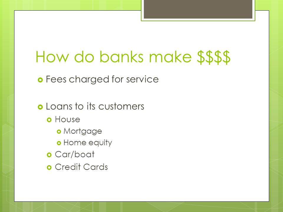 How do banks make $$$$  Fees charged for service  Loans to its customers  House  Mortgage  Home equity  Car/boat  Credit Cards