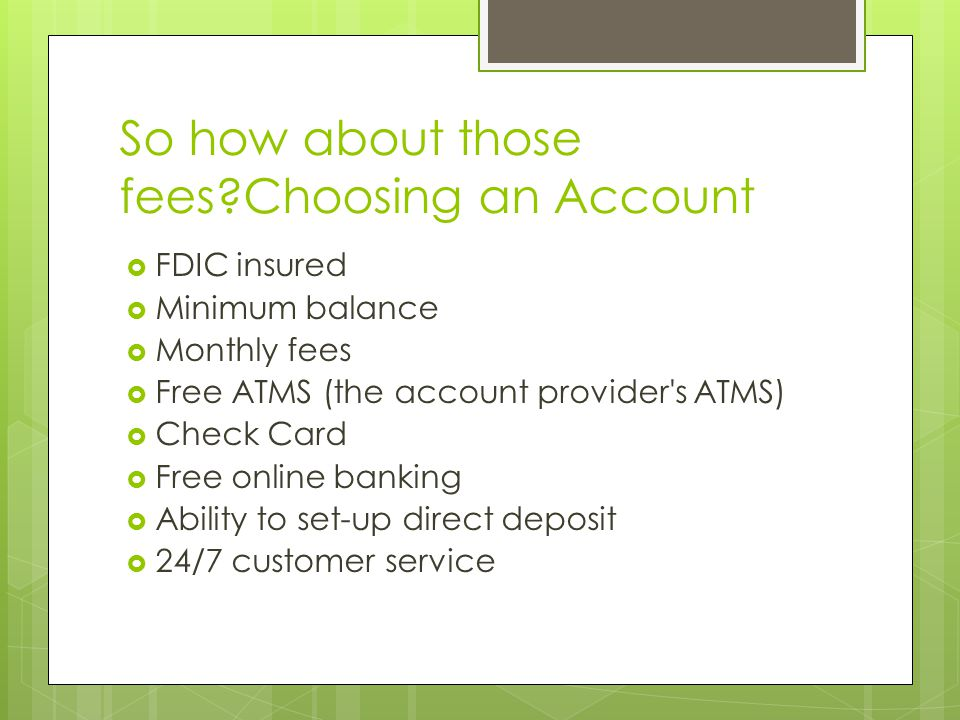So how about those fees Choosing an Account  FDIC insured  Minimum balance  Monthly fees  Free ATMS (the account provider s ATMS)  Check Card  Free online banking  Ability to set-up direct deposit  24/7 customer service