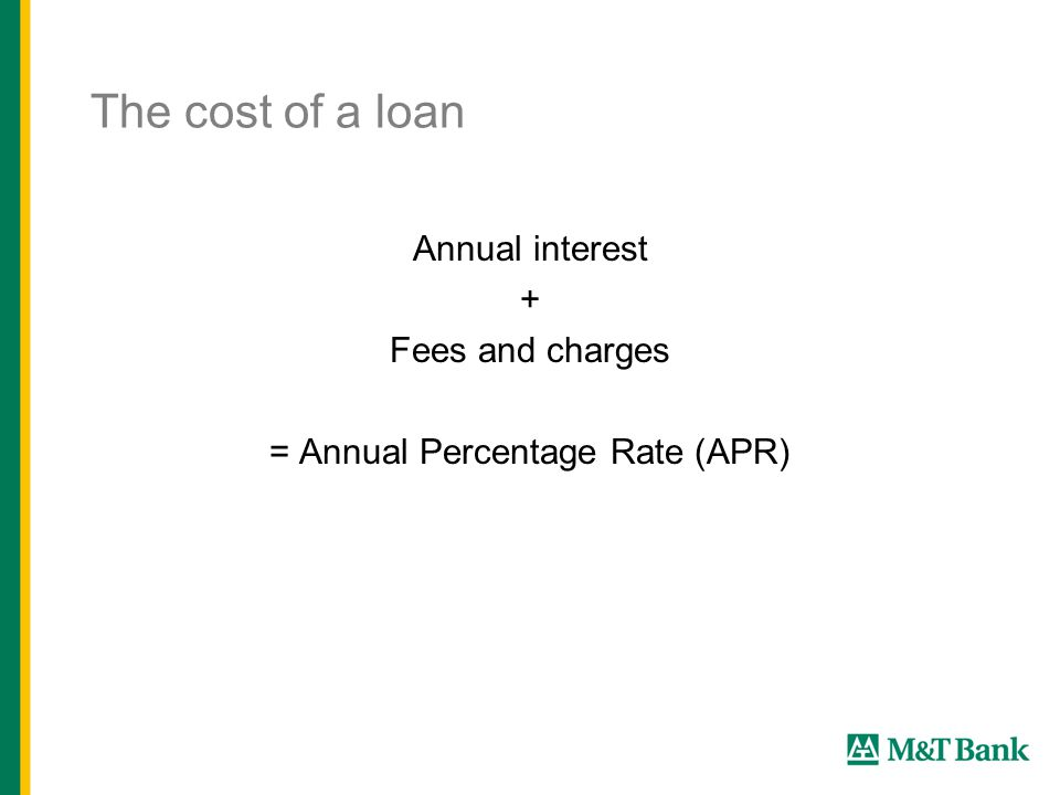 The cost of a loan Annual interest + Fees and charges = Annual Percentage Rate (APR)
