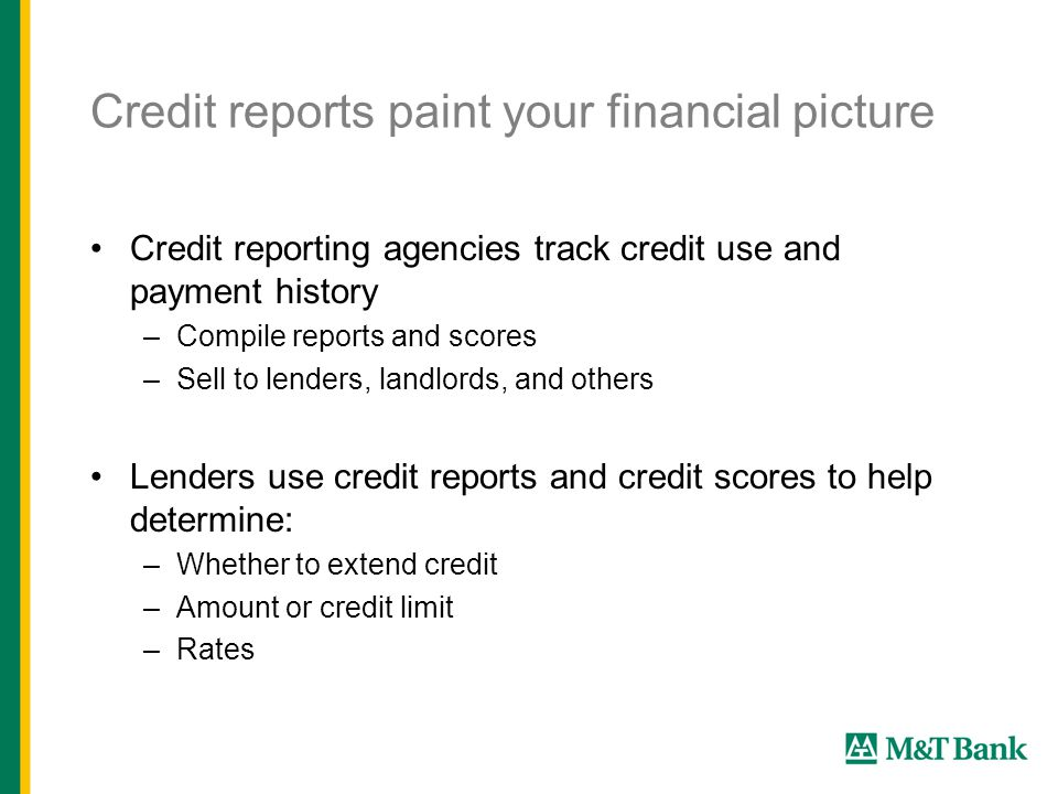 Credit reports paint your financial picture Credit reporting agencies track credit use and payment history –Compile reports and scores –Sell to lenders, landlords, and others Lenders use credit reports and credit scores to help determine: –Whether to extend credit –Amount or credit limit –Rates