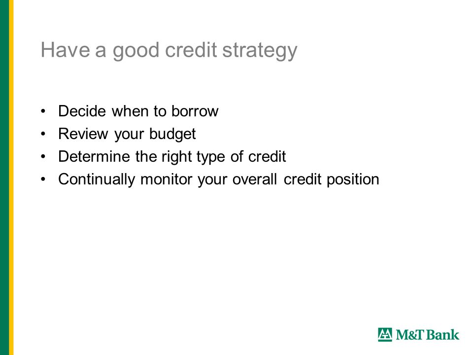 Have a good credit strategy Decide when to borrow Review your budget Determine the right type of credit Continually monitor your overall credit position