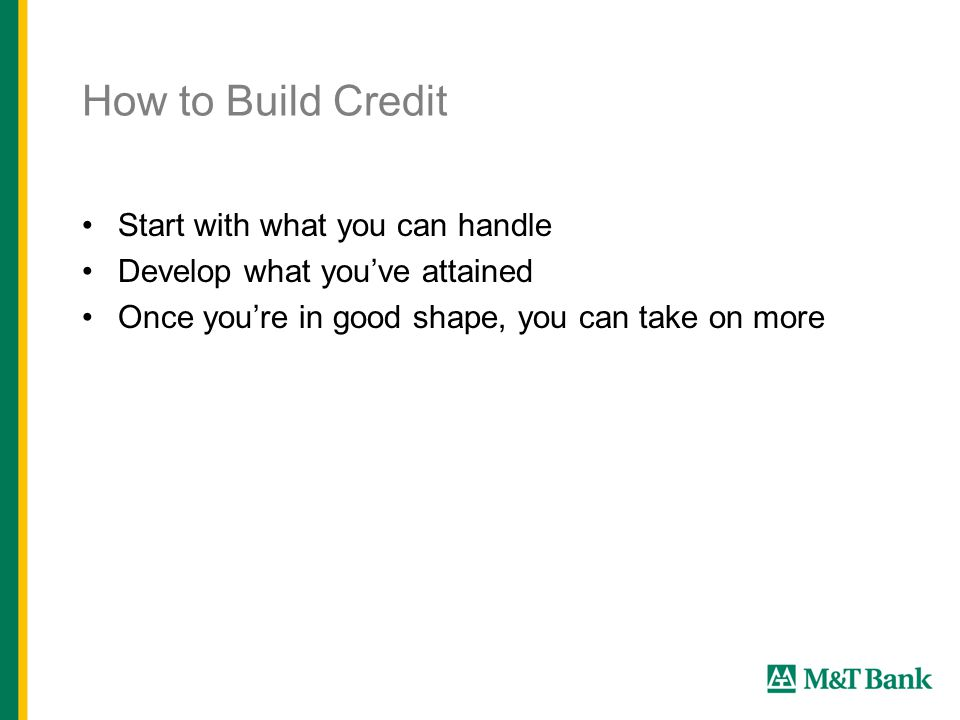 How to Build Credit Start with what you can handle Develop what you've attained Once you're in good shape, you can take on more