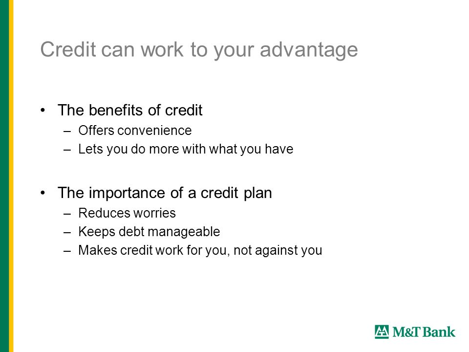 Credit can work to your advantage The benefits of credit –Offers convenience –Lets you do more with what you have The importance of a credit plan –Reduces worries –Keeps debt manageable –Makes credit work for you, not against you