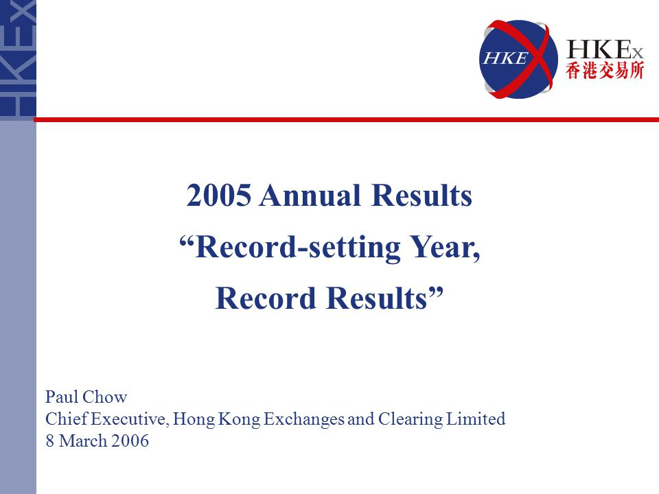2005 Annual Results Record-setting Year, Record Results Paul Chow Chief Executive, Hong Kong Exchanges and Clearing Limited 8 March 2006