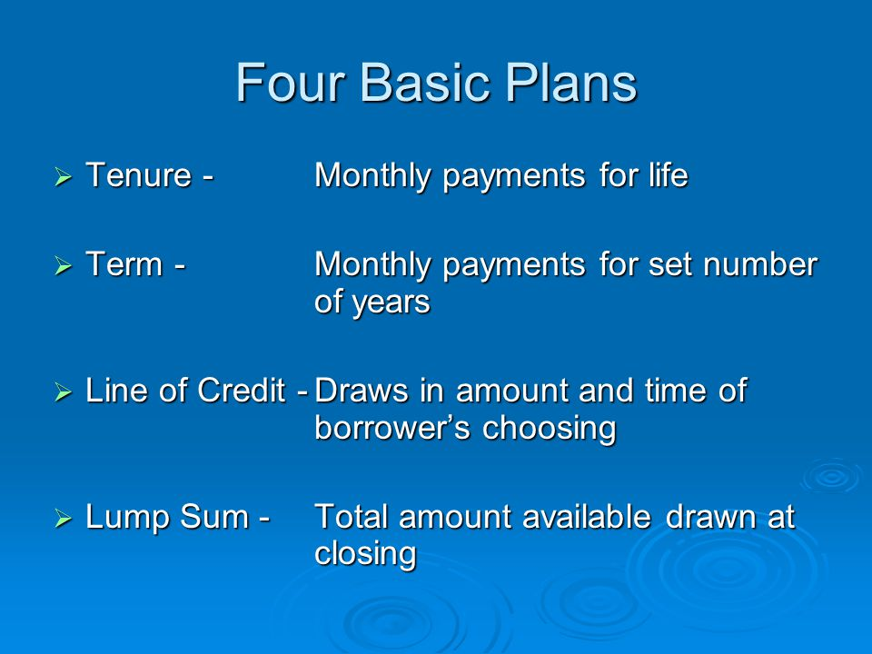 Four Basic Plans  Tenure -Monthly payments for life  Term -Monthly payments for set number of years  Line of Credit -Draws in amount and time of borrower's choosing  Lump Sum -Total amount available drawn at closing