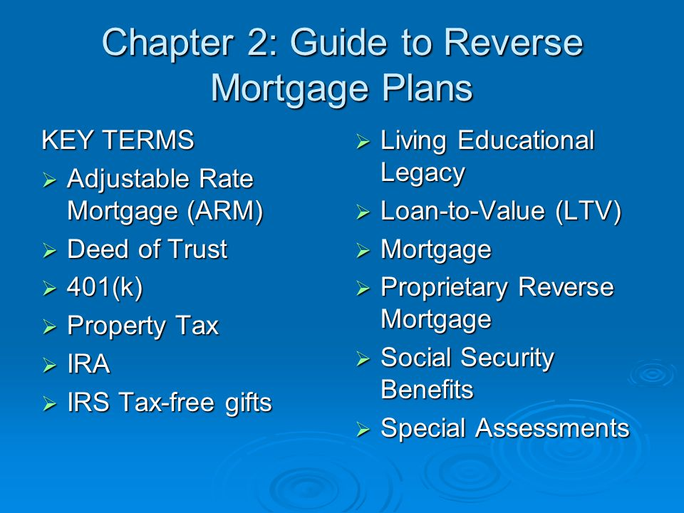Chapter 2: Guide to Reverse Mortgage Plans KEY TERMS  Adjustable Rate Mortgage (ARM)  Deed of Trust  401(k)  Property Tax  IRA  IRS Tax-free gifts  Living Educational Legacy  Loan-to-Value (LTV)  Mortgage  Proprietary Reverse Mortgage  Social Security Benefits  Special Assessments