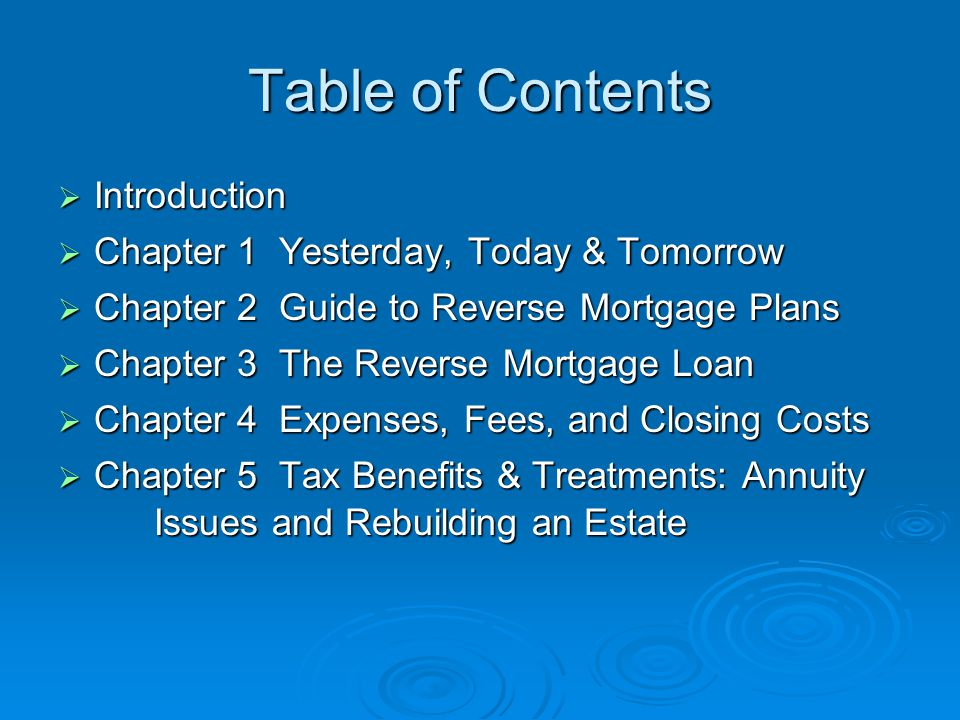Table of Contents  Introduction  Chapter 1 Yesterday, Today & Tomorrow  Chapter 2 Guide to Reverse Mortgage Plans  Chapter 3 The Reverse Mortgage Loan  Chapter 4 Expenses, Fees, and Closing Costs  Chapter 5 Tax Benefits & Treatments: Annuity Issues and Rebuilding an Estate