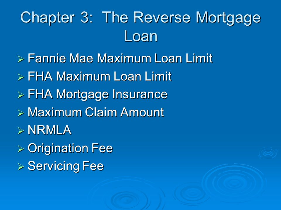 Chapter 3: The Reverse Mortgage Loan  Fannie Mae Maximum Loan Limit  FHA Maximum Loan Limit  FHA Mortgage Insurance  Maximum Claim Amount  NRMLA  Origination Fee  Servicing Fee