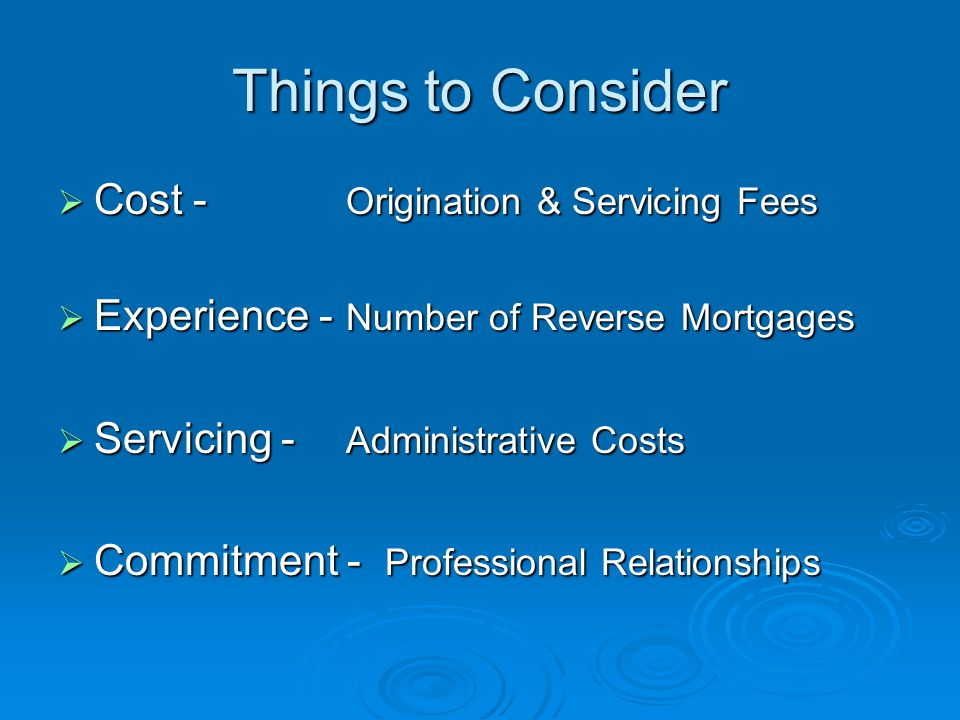 Things to Consider  Cost - Origination & Servicing Fees  Experience - Number of Reverse Mortgages  Servicing - Administrative Costs  Commitment - Professional Relationships