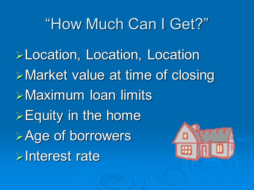How Much Can I Get  Location, Location, Location  Market value at time of closing  Maximum loan limits  Equity in the home  Age of borrowers  Interest rate